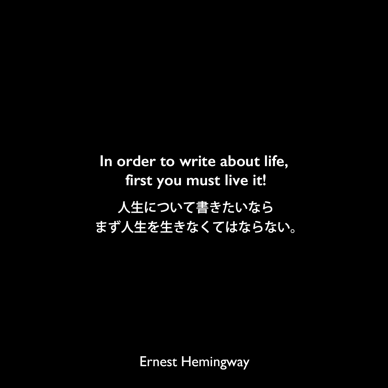 In order to write about life, first you must live it!人生について書きたいなら、まず人生を生きなくてはならない。Ernest Hemingway