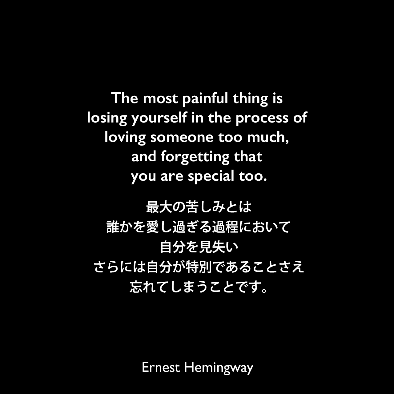 The most painful thing is losing yourself in the process of loving someone too much, and forgetting that you are special too.最大の苦しみとは、誰かを愛し過ぎる過程において、自分を見失い、さらには自分が特別であることさえ忘れてしまうことです。Ernest Hemingway