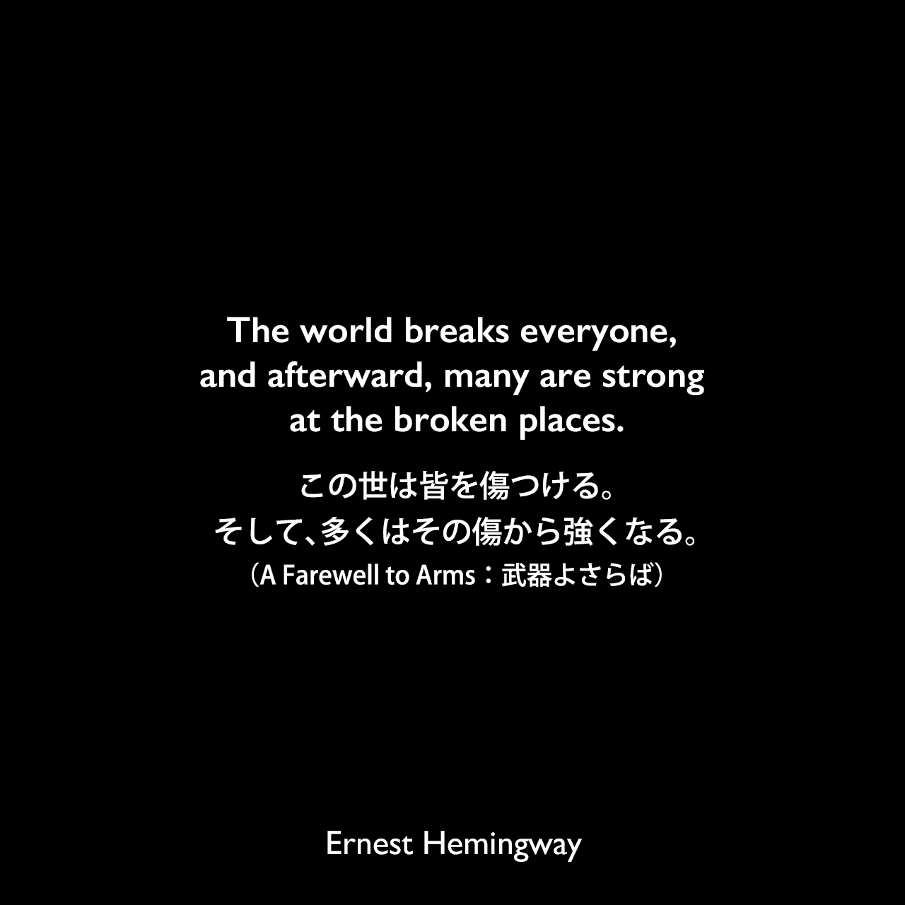 The world breaks everyone, and afterward, many are strong at the broken places.この世は皆を傷つける。そして、多くはその傷から強くなる。(A Farewell to Arms:武器よさらば)Ernest Hemingway