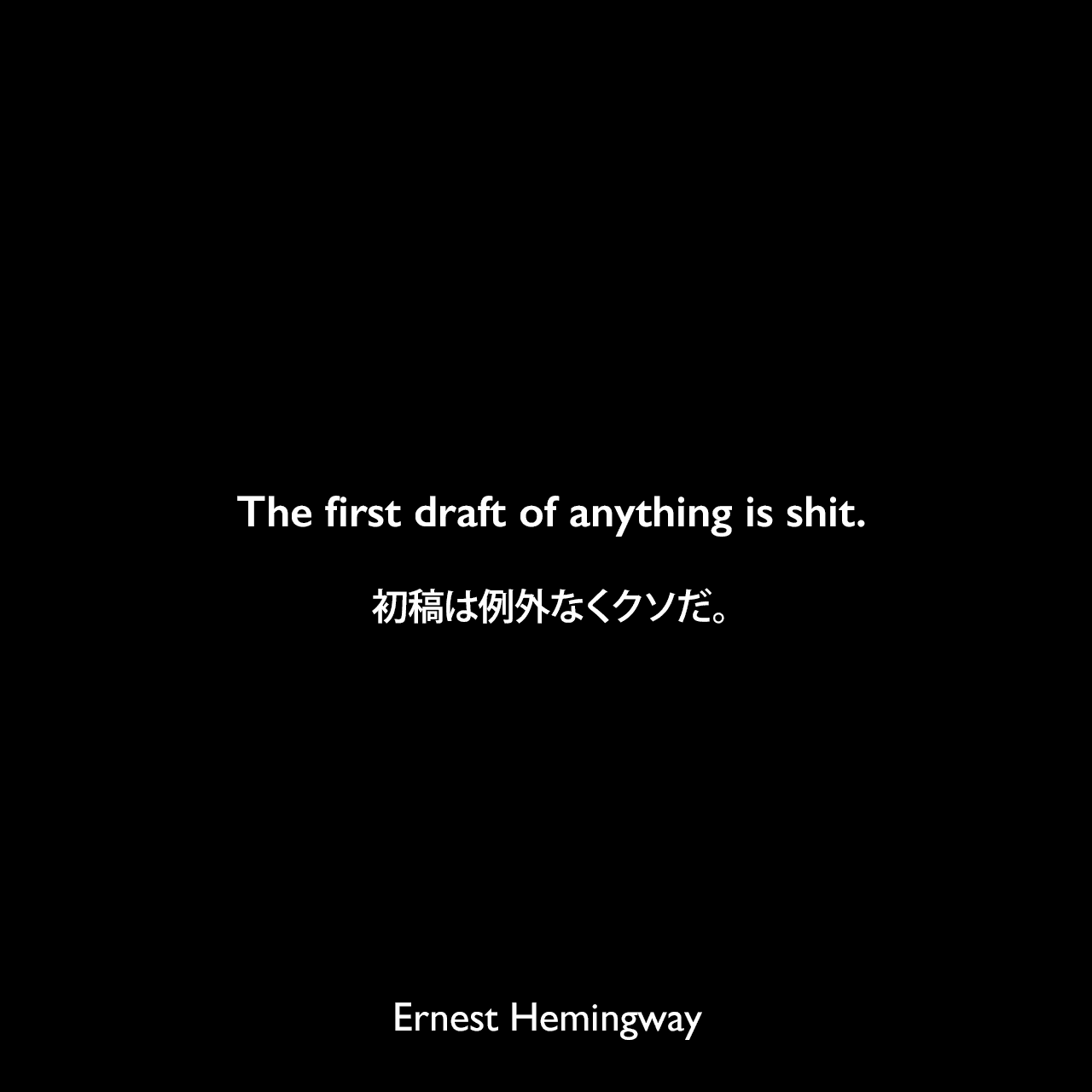 The first draft of anything is shit.初稿は例外なくクソだ。Ernest Hemingway