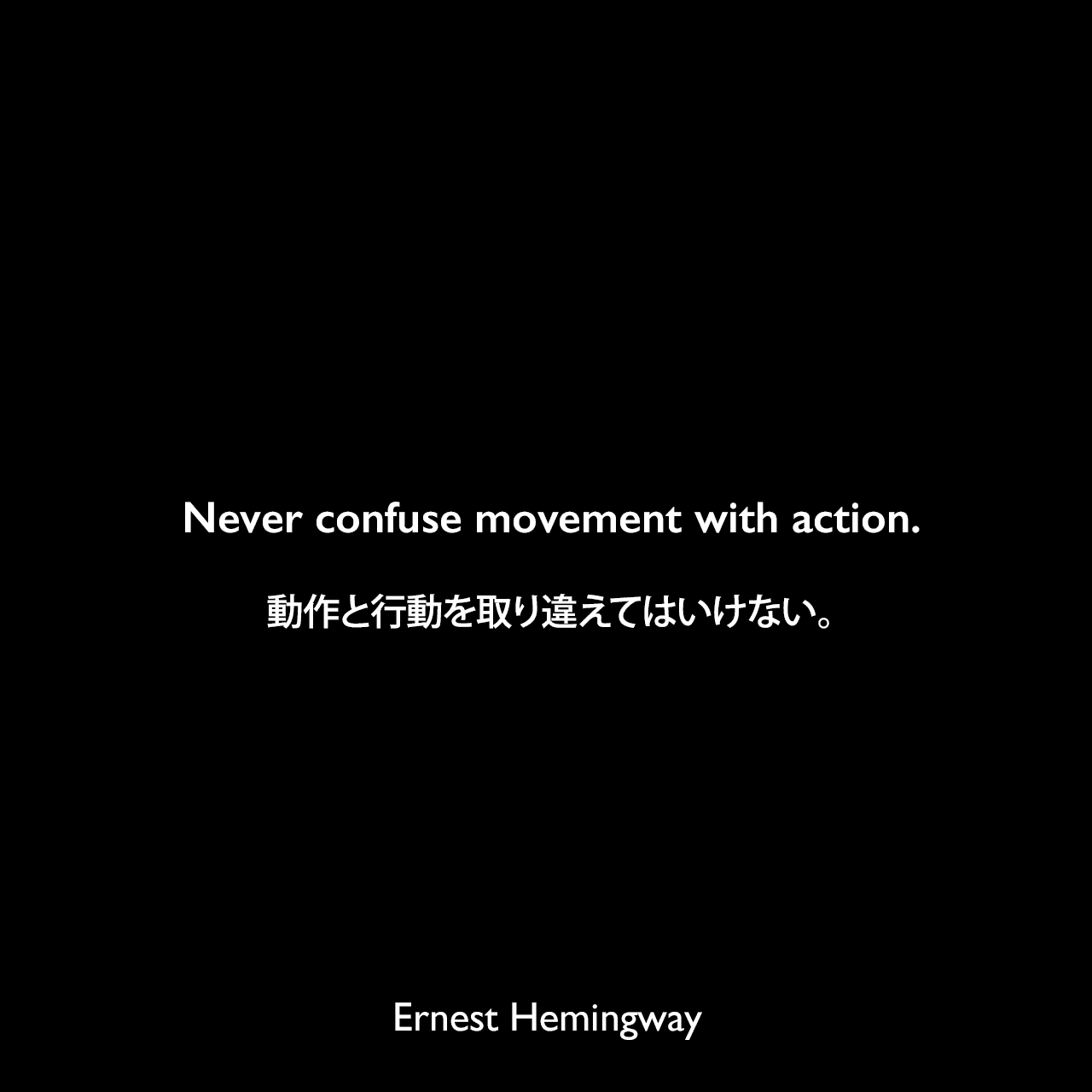 Never confuse movement with action.動作と行動を取り違えてはいけない。Ernest Hemingway