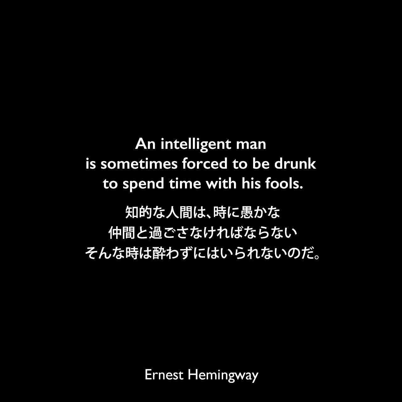 An intelligent man is sometimes forced to be drunk to spend time with his fools.知的な人間は、時に愚かな仲間と過ごさなければならない、そんな時は酔わずにはいられないのだ。Ernest Hemingway