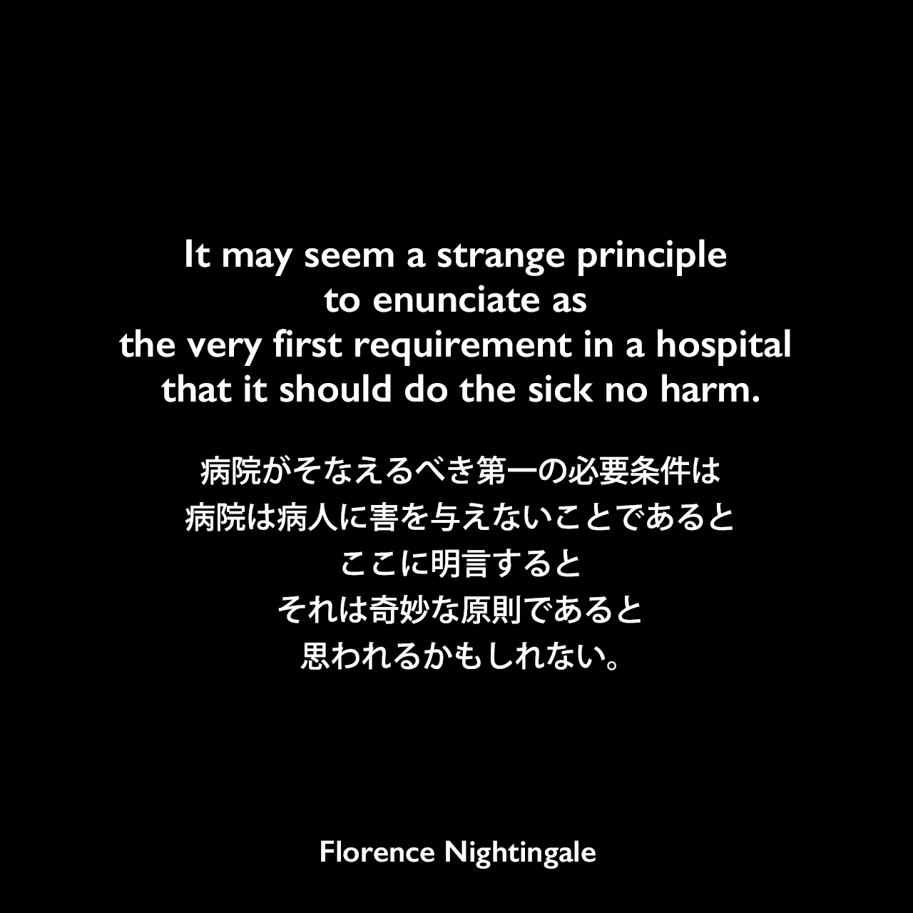 It may seem a strange principle to enunciate as the very first requirement in a hospital that it should do the sick no harm.病院がそなえるべき第一の必要条件は、病院は病人に害を与えないことである、とここに明言すると、それは奇妙な原則であると思われるかもしれない。- ナイチンゲールの本「Notes on hospitals」よりFlorence Nightingale