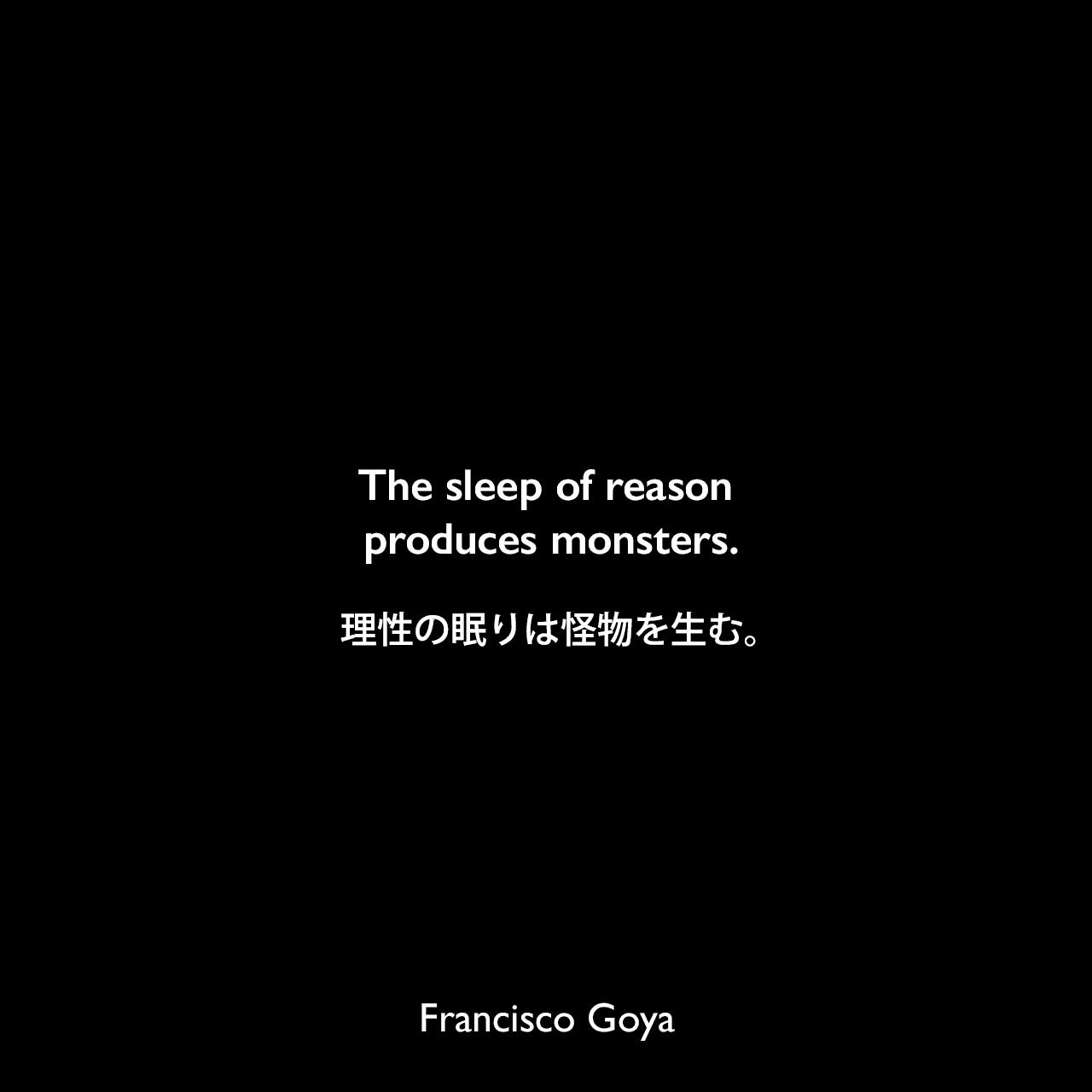 The sleep of reason produces monsters.理性の眠りは怪物を生む。- ゴヤの版画作品セット「ロス・カプリチョス」の43番目の作品のキャプションよりFrancisco Goya