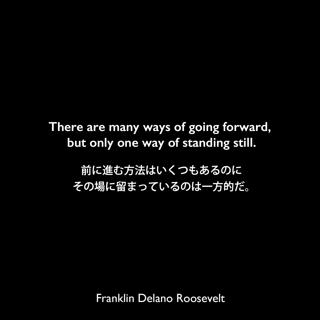There are many ways of going forward, but only one way of standing still.前に進む方法はいくつもあるのに、その場に留まっているのは一方的だ。Franklin Delano Roosevelt
