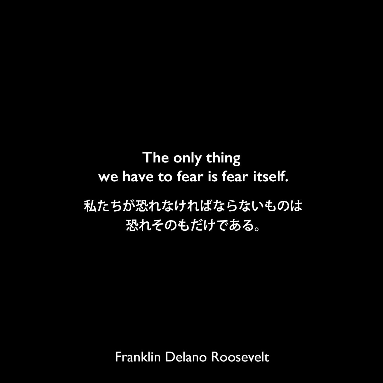 The only thing we have to fear is fear itself.私たちが恐れなければならないものは、恐れそのもだけである。(1933年の大統領就任演説より)Franklin Delano Roosevelt
