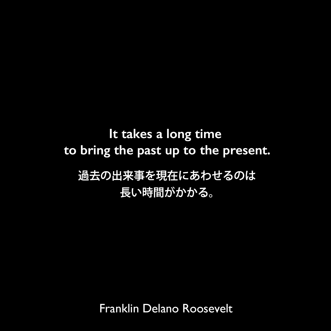 It takes a long time to bring the past up to the present.過去の出来事を現在にあわせるのは長い時間がかかる。Franklin Delano Roosevelt