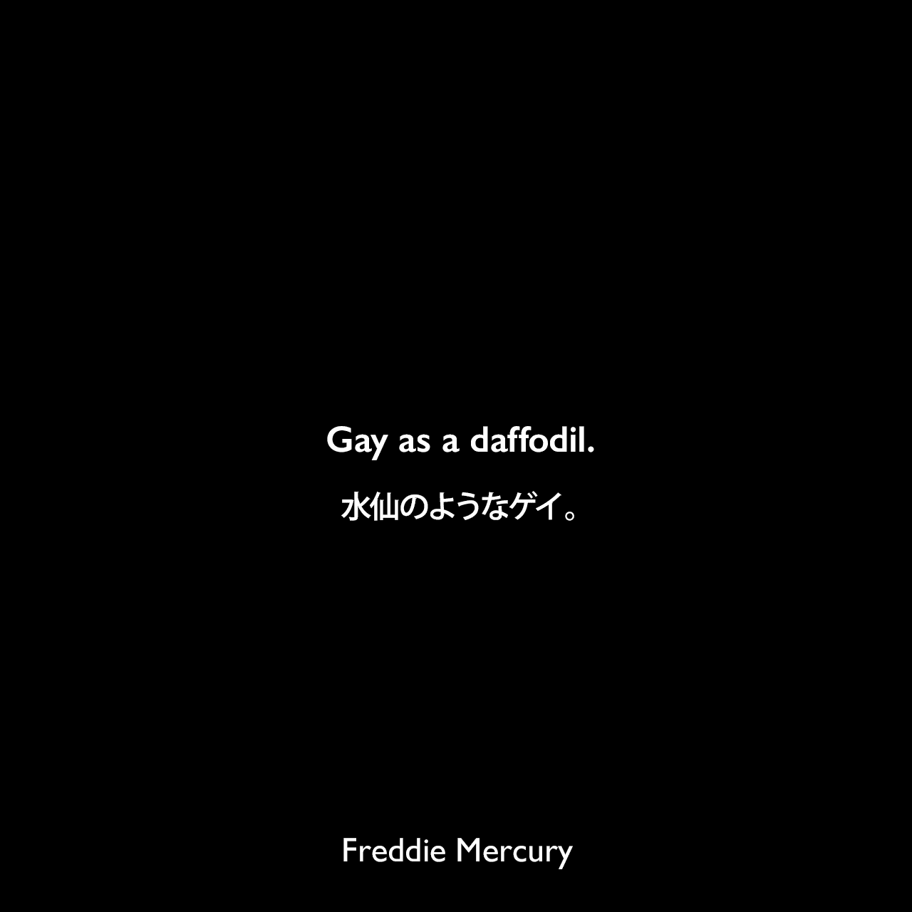 Gay as a daffodil.水仙のようなゲイ。- 1974年3月 雑誌「ニュー・ミュージカル・エクスプレス」のインタビューで自分自身についてFreddie Mercury