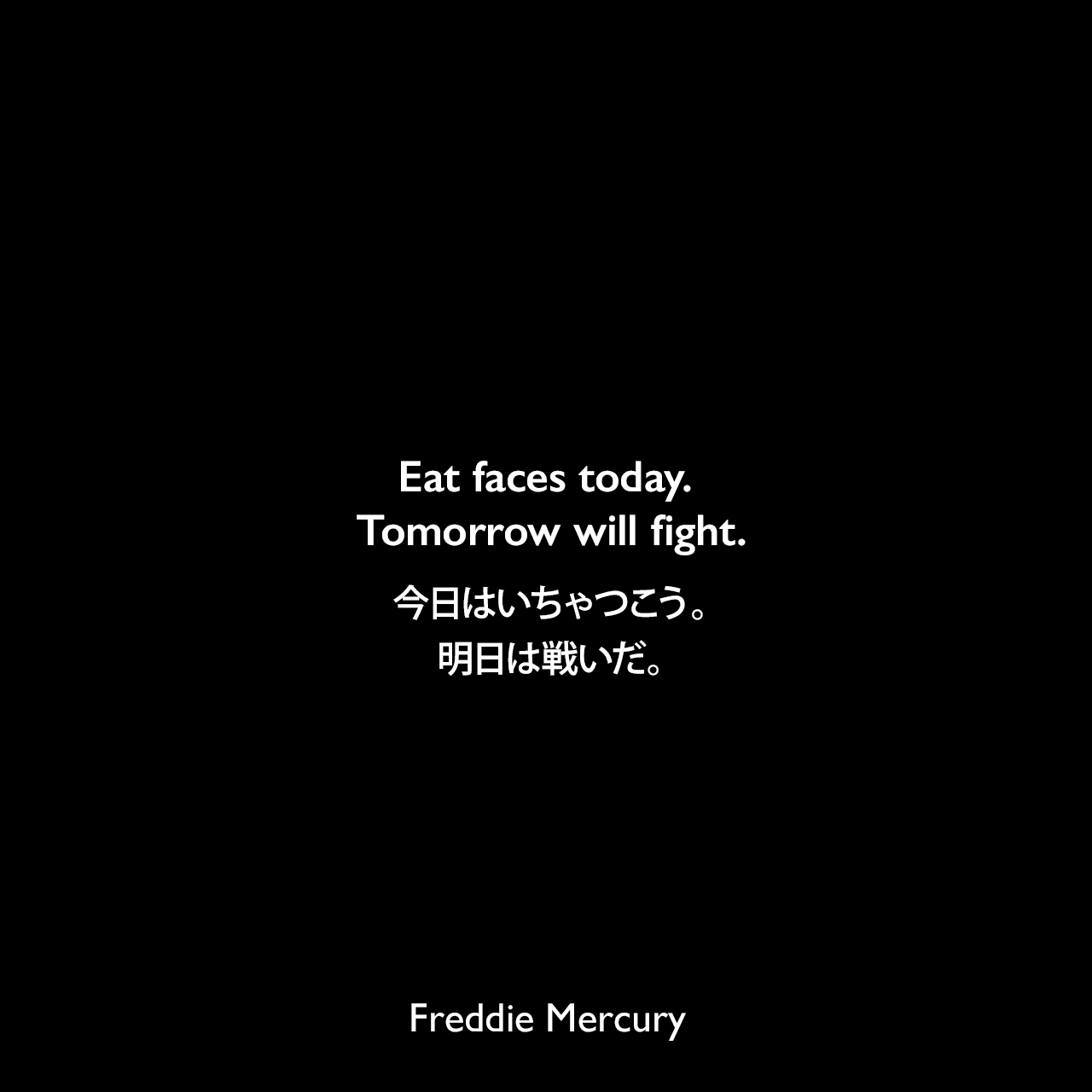 Eat faces today. Tomorrow will fight.今日はいちゃつこう。明日は戦いだ。Freddie Mercury