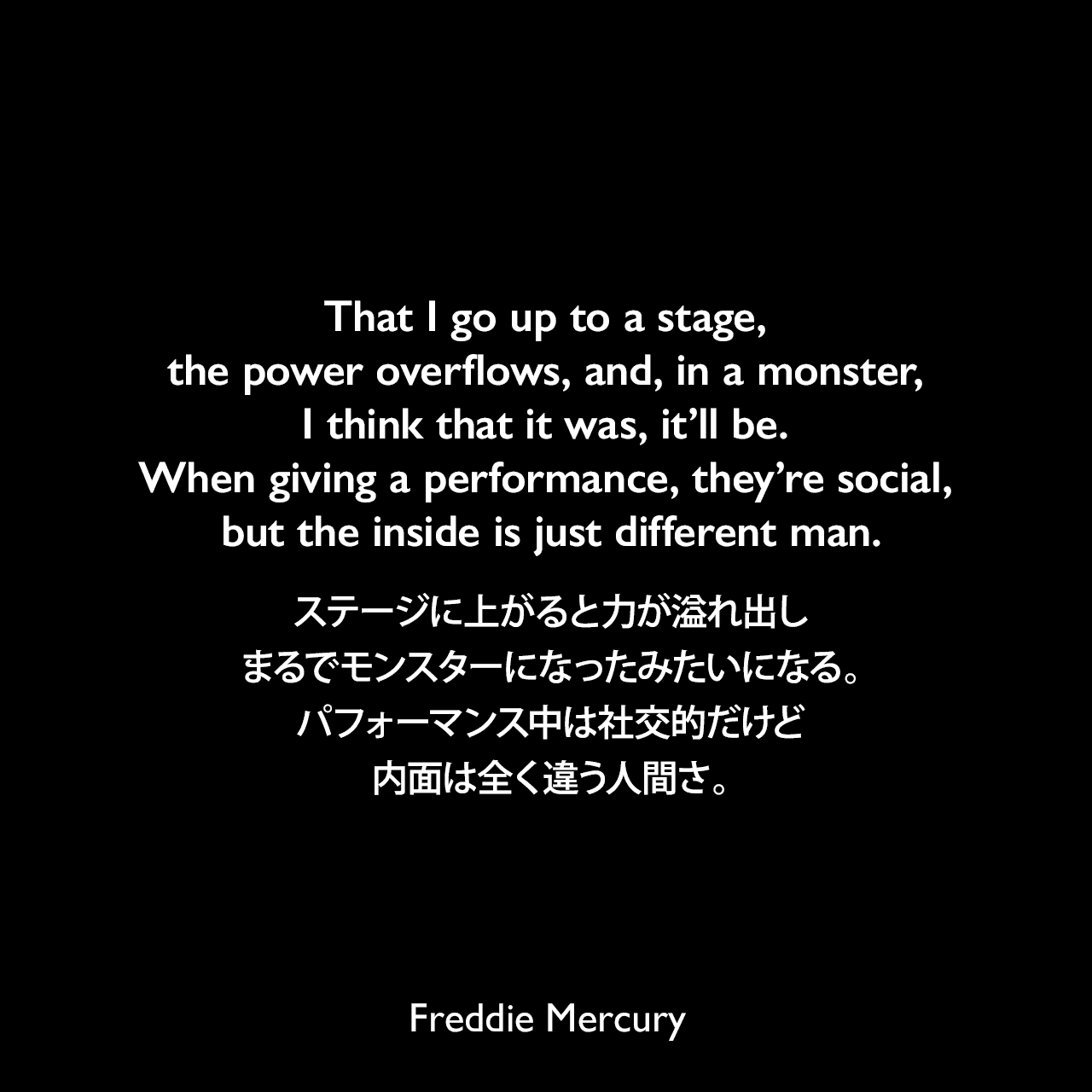 That I go up to a stage, the power overflows, and, in a monster, I think that it was, it'll be. When giving a performance, they're social, but the inside is just different man.ステージに上がると力が溢れ出し、まるでモンスターになったみたいになる。パフォーマンス中は社交的だけど、内面は全く違う人間さ。Freddie Mercury