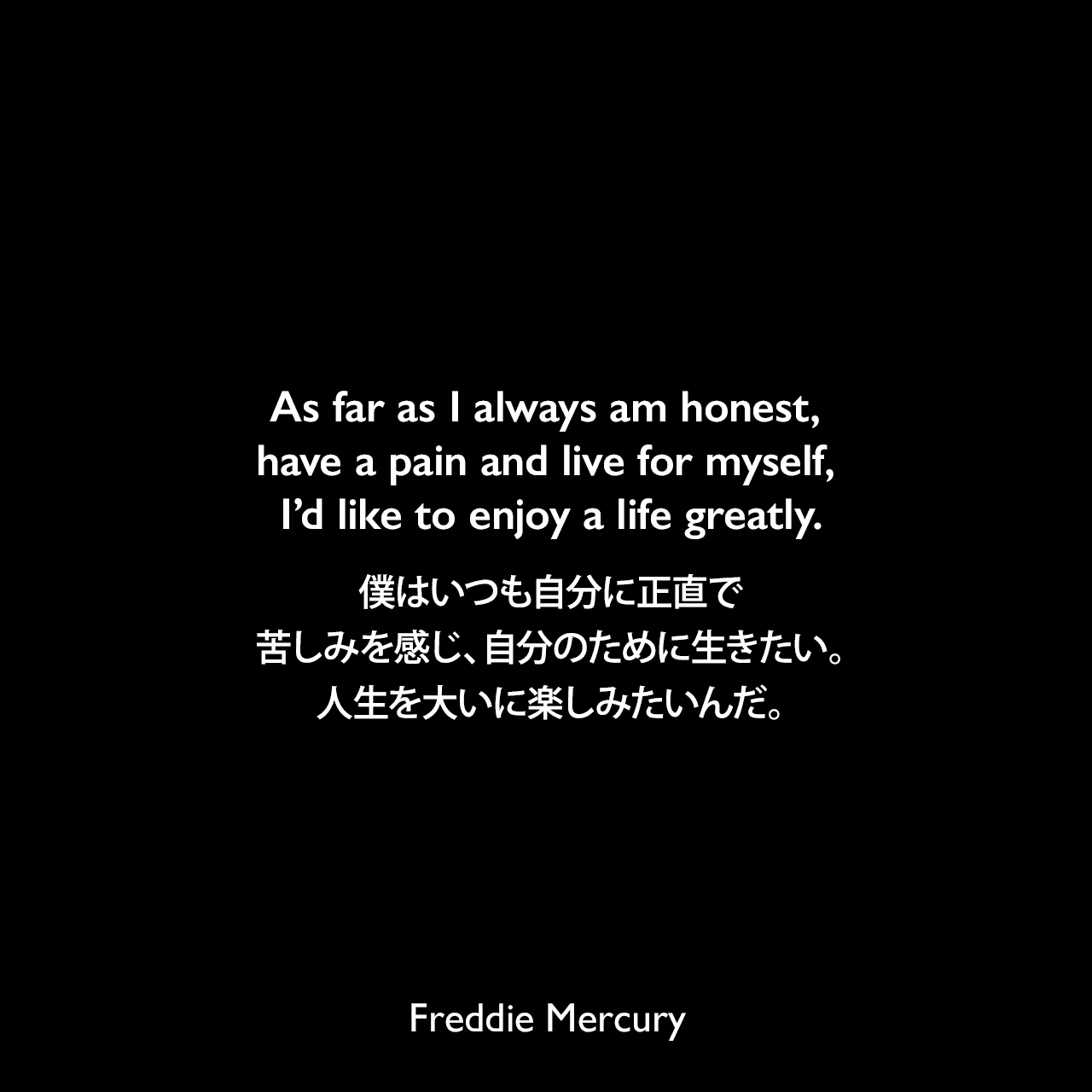 As far as I always am honest, have a pain and live for myself, I'd like to enjoy a life greatly.僕はいつも自分に正直で、苦しみを感じ、自分のために生きたい。人生を大いに楽しみたいんだ。Freddie Mercury