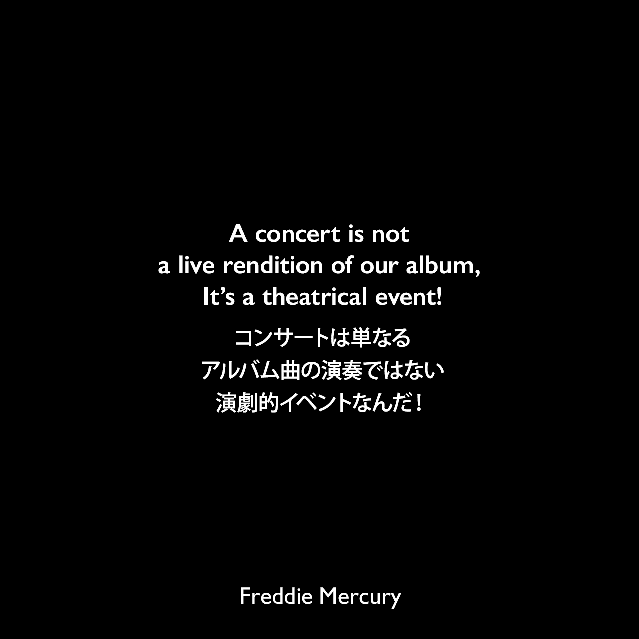 A concert is not a live rendition of our album, It's a theatrical event!コンサートは単なるアルバム曲の演奏ではない、演劇的イベントなんだ!Freddie Mercury