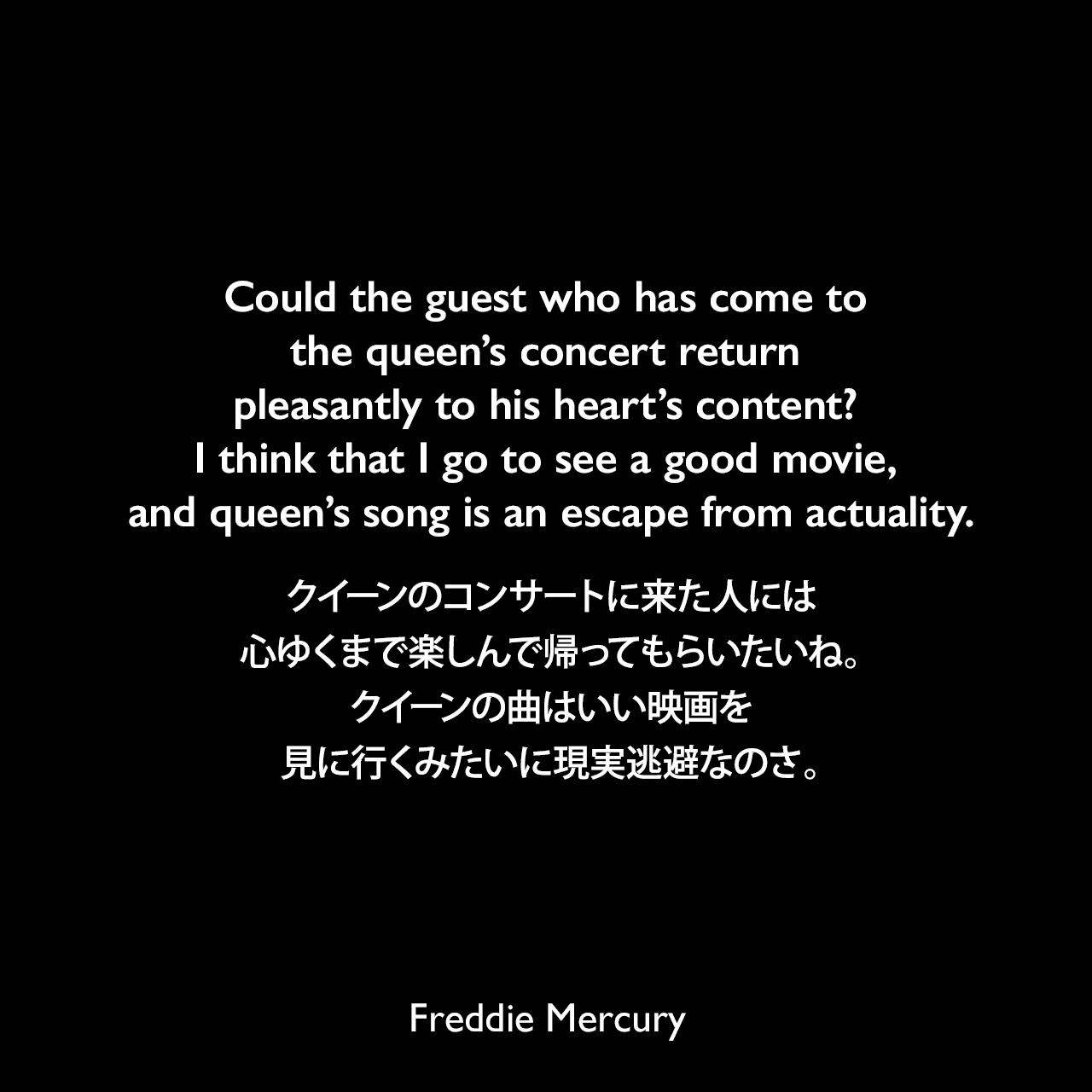 Could the guest who has come to the queen's concert return pleasantly to his heart's content? I think that I go to see a good movie, and queen's song is an escape from actuality.クイーンのコンサートに来た人には心ゆくまで楽しんで帰ってもらいたいね。クイーンの曲はいい映画を見に行くみたいに現実逃避なのさ。Freddie Mercury