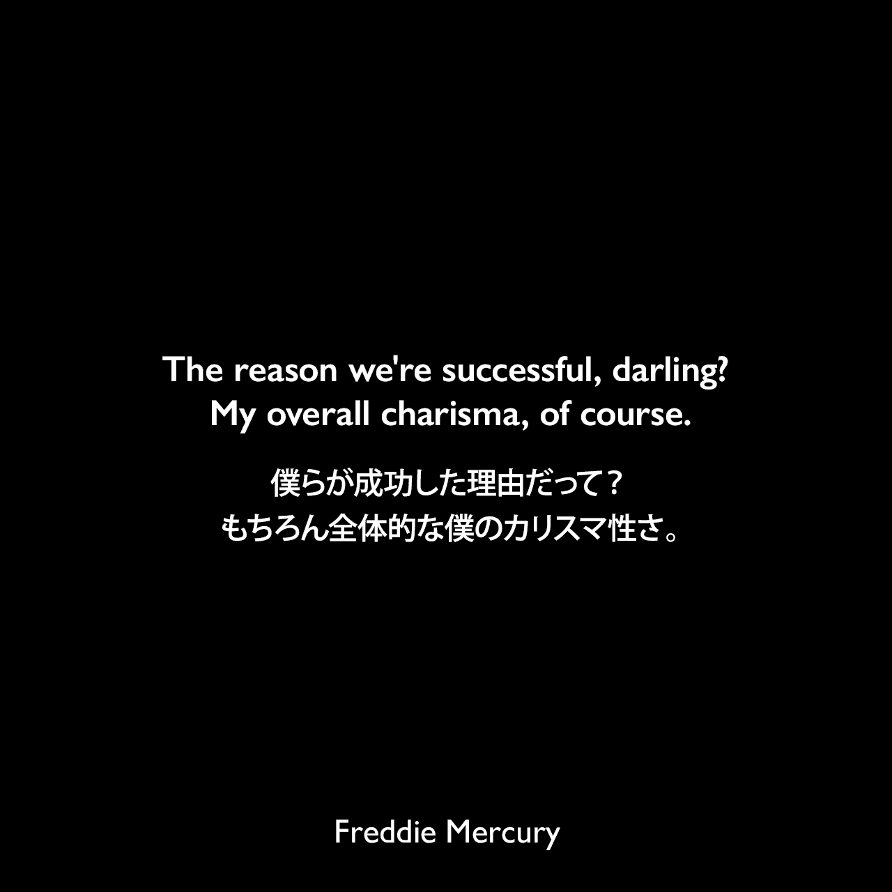 The reason we're successful, darling? My overall charisma, of course.僕らが成功した理由だって?もちろん全体的な僕のカリスマ性さ。Freddie Mercury