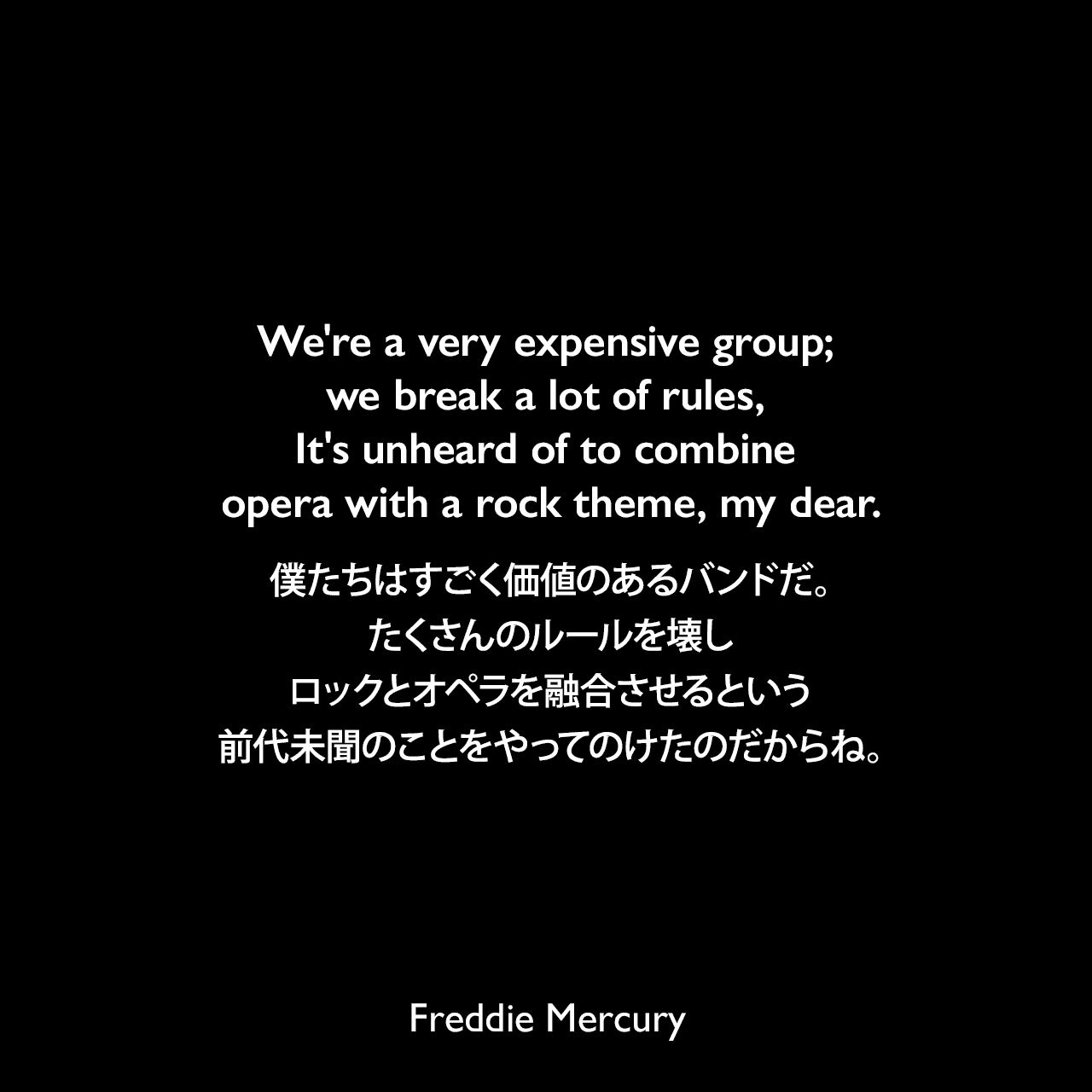 We're a very expensive group; we break a lot of rules, It's unheard of to combine opera with a rock theme, my dear.僕たちはすごく価値のあるバンドだ。たくさんのルールを壊し、ロックとオペラを融合させるという前代未聞のことをやってのけたのだからね。Freddie Mercury