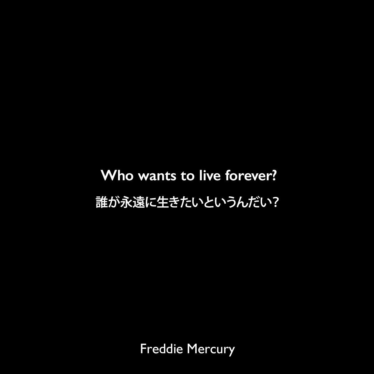 Who wants to live forever?誰が永遠に生きたいというんだい?Freddie Mercury