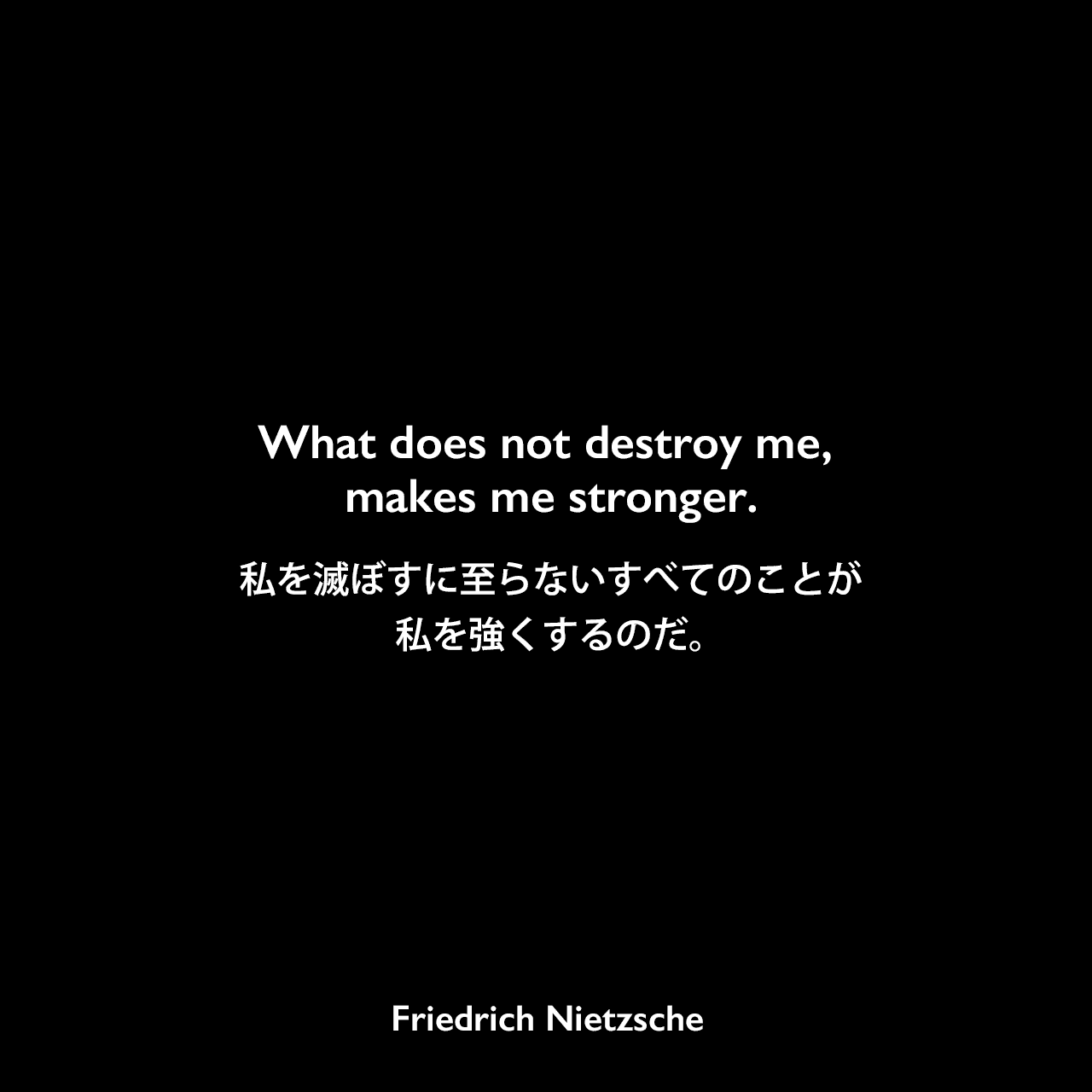 What does not destroy me, makes me stronger.私を滅ぼすに至らないすべてのことが、私を強くするのだ。Friedrich Nietzsche
