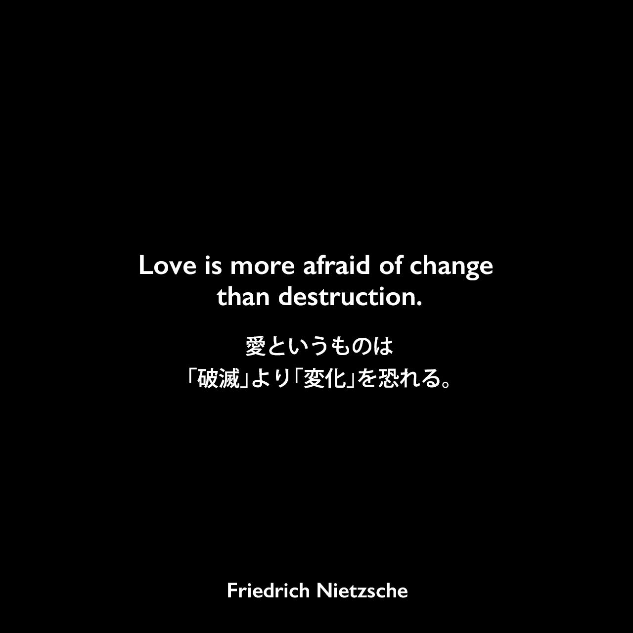Love is more afraid of change than destruction.愛というものは、「破滅」より「変化」を恐れる。Friedrich Nietzsche