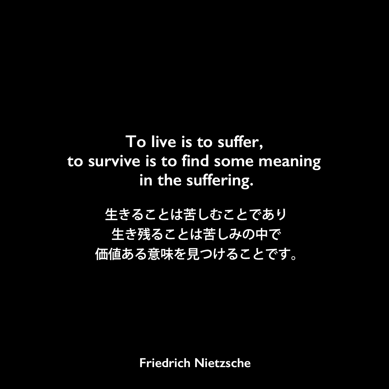 To live is to suffer, to survive is to find some meaning in the suffering.生きることは苦しむことであり、生き残ることは苦しみの中でい価値ある意味を見つけることです。Friedrich Nietzsche