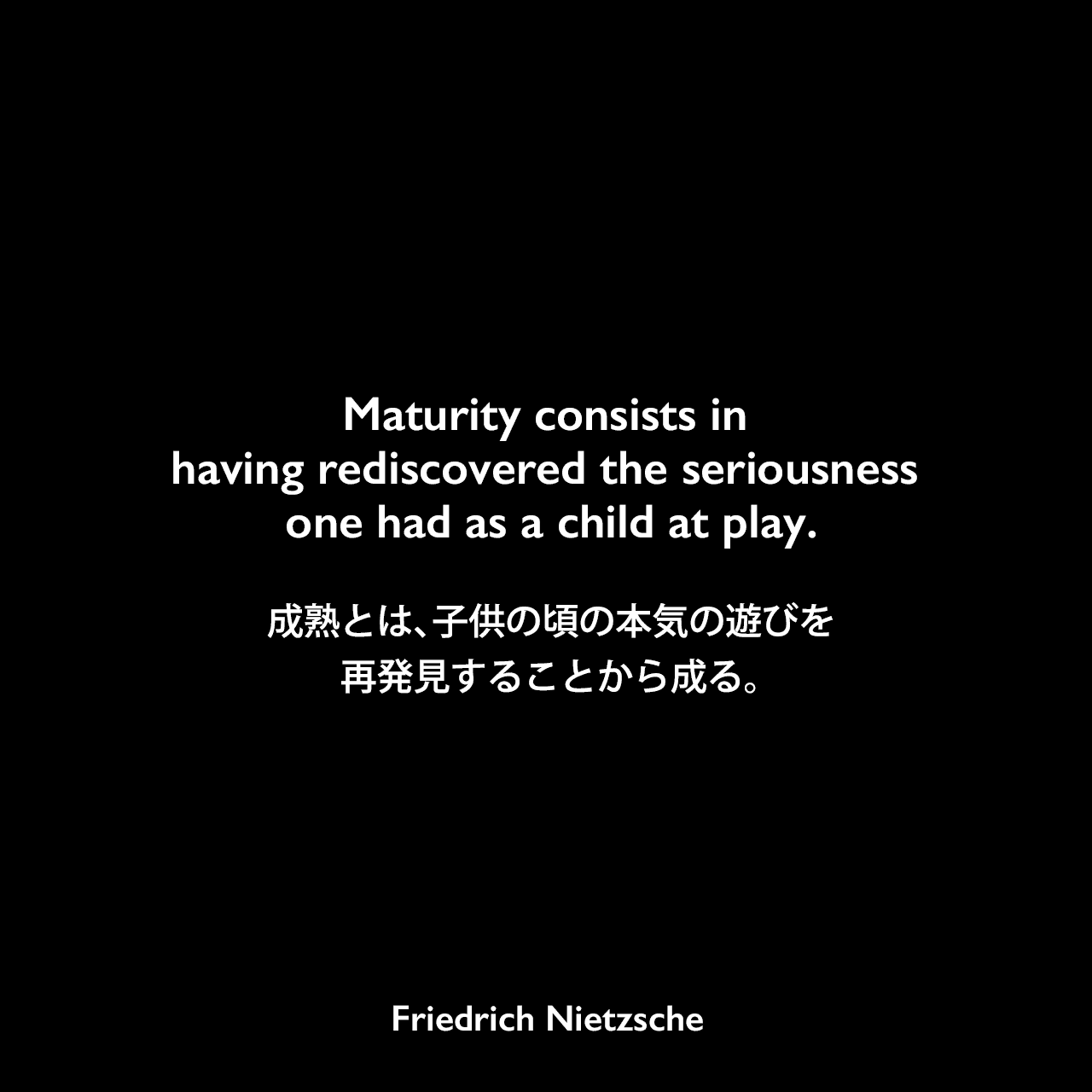 Maturity consists in having rediscovered the seriousness one had as a child at play.成熟とは、子供の頃の本気の遊びを再発見することから成る。Friedrich Nietzsche