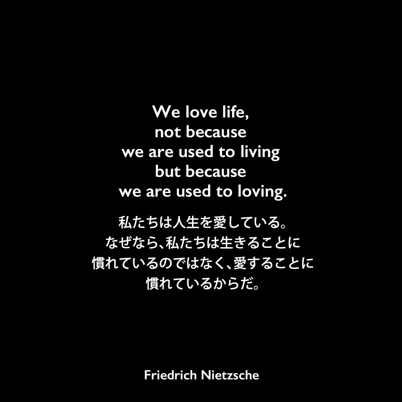We love life, not because we are used to living but because we are used to loving.私たちは人生を愛している。なぜなら、私たちは生きることに慣れているのではなく、愛することに慣れているからだ。Friedrich Nietzsche