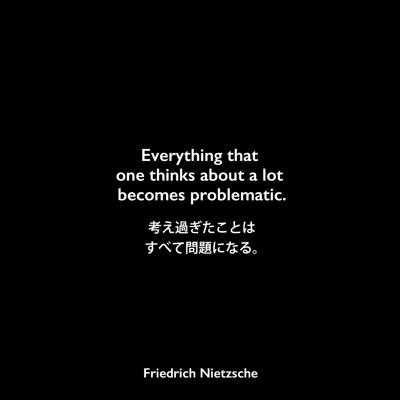 Everything that one thinks about a lot becomes problematic.考え過ぎたことはすべて問題になる。Friedrich Nietzsche