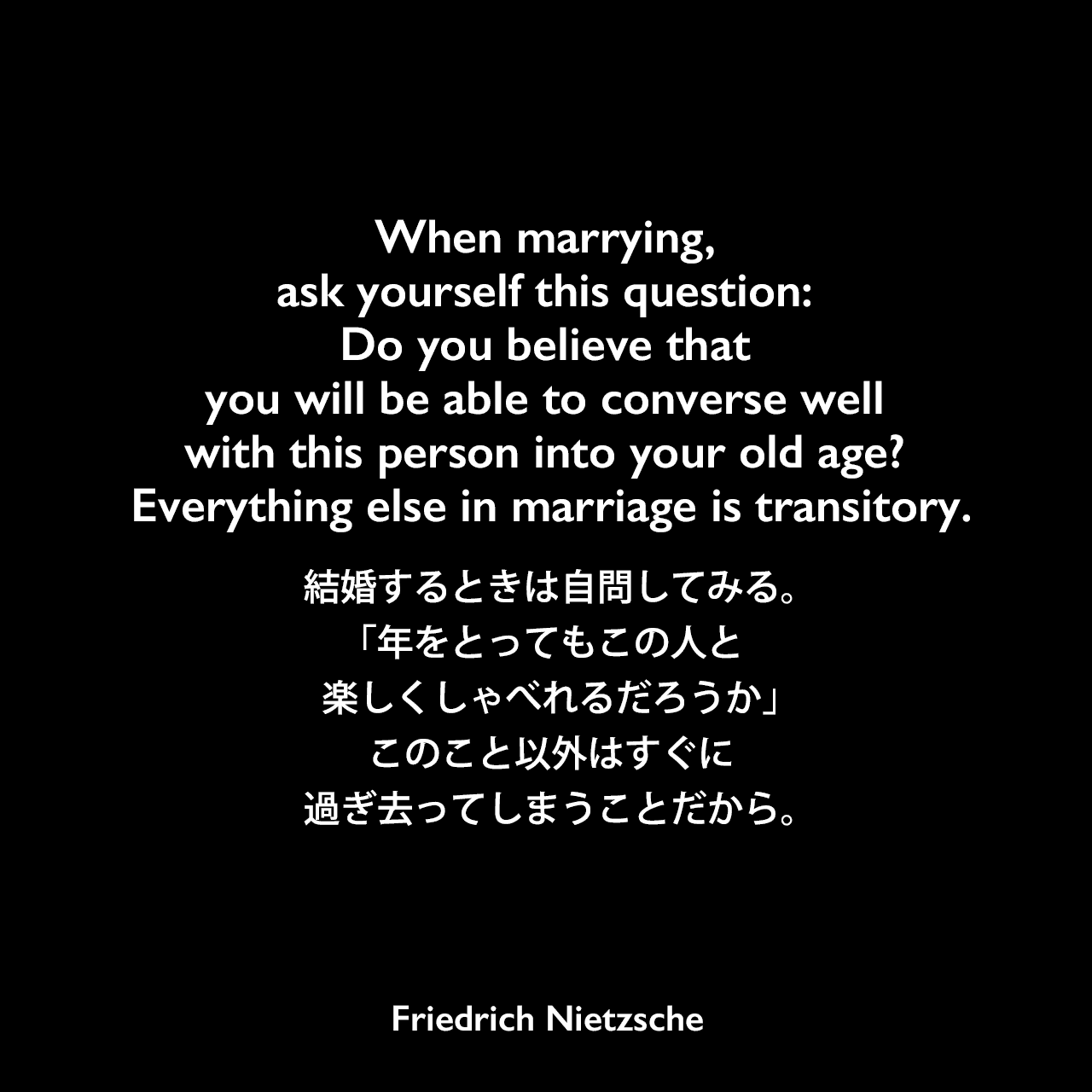 When marrying, ask yourself this question: Do you believe that you will be able to converse well with this person into your old age? Everything else in marriage is transitory.結婚するときは自問してみる。「年をとってもこの人と楽しくしゃべれるだろうか」このこと以外はすぐに過ぎ去ってしまうことだから。