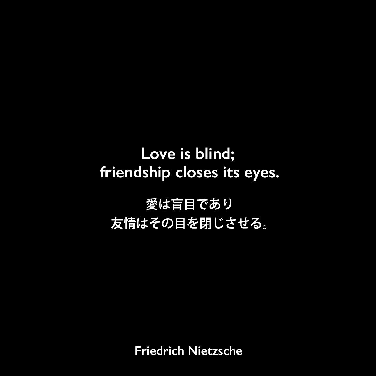 Love is blind; friendship closes its eyes.愛は盲目であり、 友情はその目を閉じさせる。