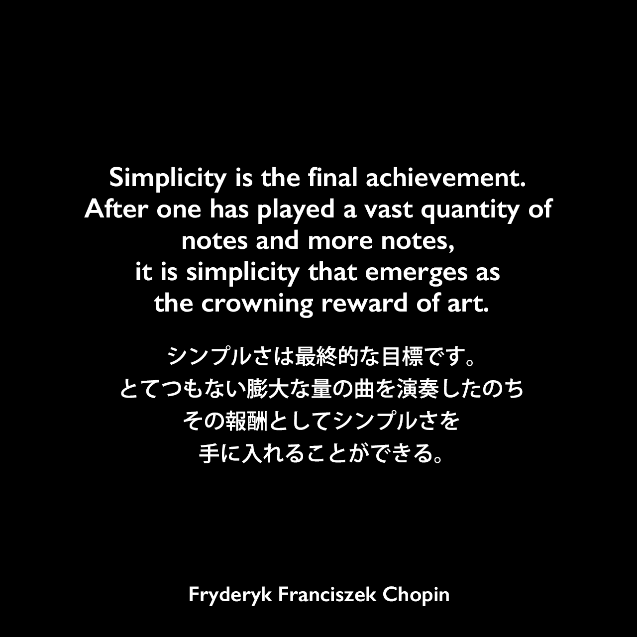 Simplicity is the final achievement. After one has played a vast quantity of notes and more notes, it is simplicity that emerges as the crowning reward of art.シンプルさは最終的な目標です。 とてつもない膨大な量の曲を演奏したのち、その報酬としてシンプルさを手に入れることができる。- Joshua Fostの本「If Not God, Then What?」よりFryderyk Franciszek Chopin