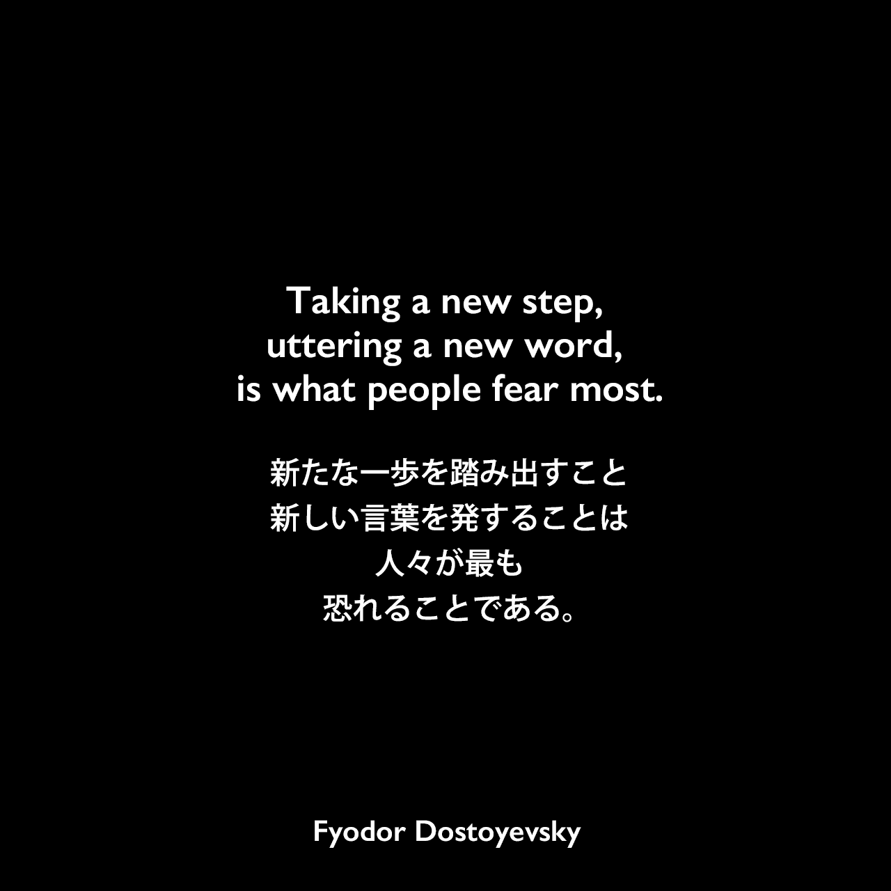 Taking a new step, uttering a new word, is what people fear most.新たな一歩を踏み出すこと、新しい言葉を発することは、人々が最も恐れることである。- ドストエフキーの小説「罪と罰」よりFyodor Dostoyevsky