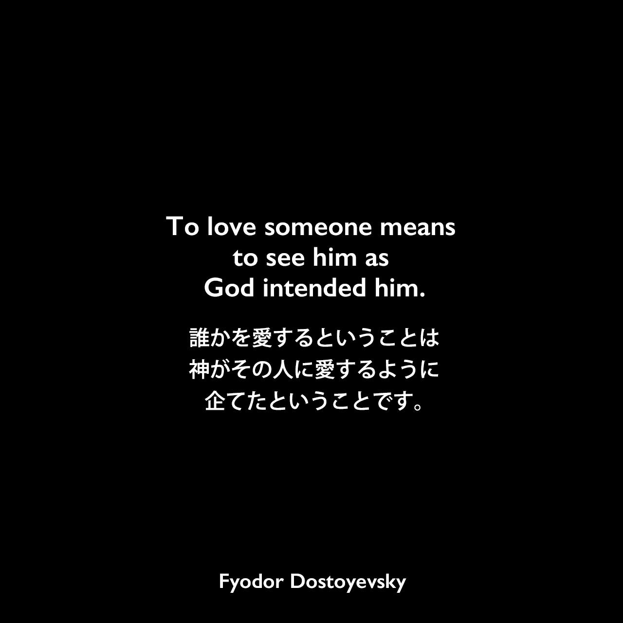 To love someone means to see him as God intended him.誰かを愛するということは、神がその人に愛するように企てたということです。Fyodor Dostoyevsky
