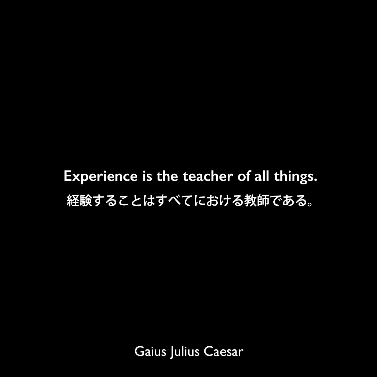 Experience is the teacher of all things.経験することはすべてにおける教師である。Gaius Julius Caesar