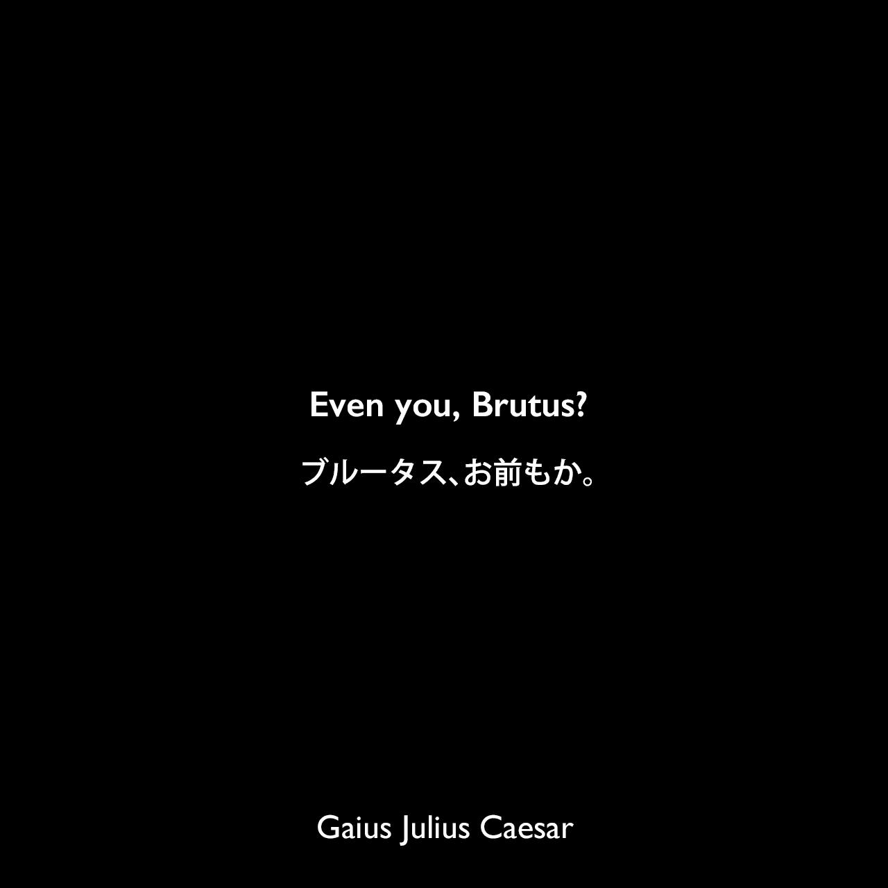 Even you, Brutus?ブルータス、お前もか。(暗殺された際、腹心のブルートゥスが暗殺グループの一員だったことを知って放った最後の言葉。)Gaius Julius Caesar