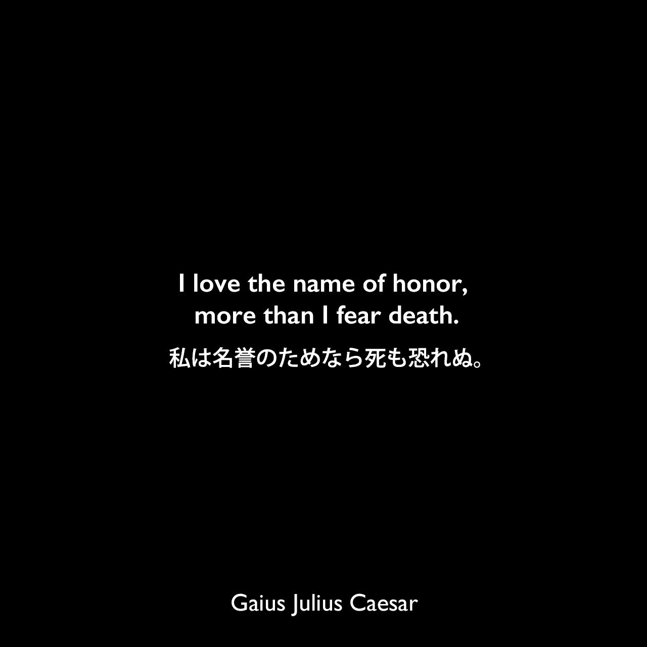 I love the name of honor, more than I fear death.私は名誉のためなら死も恐れぬ。Gaius Julius Caesar