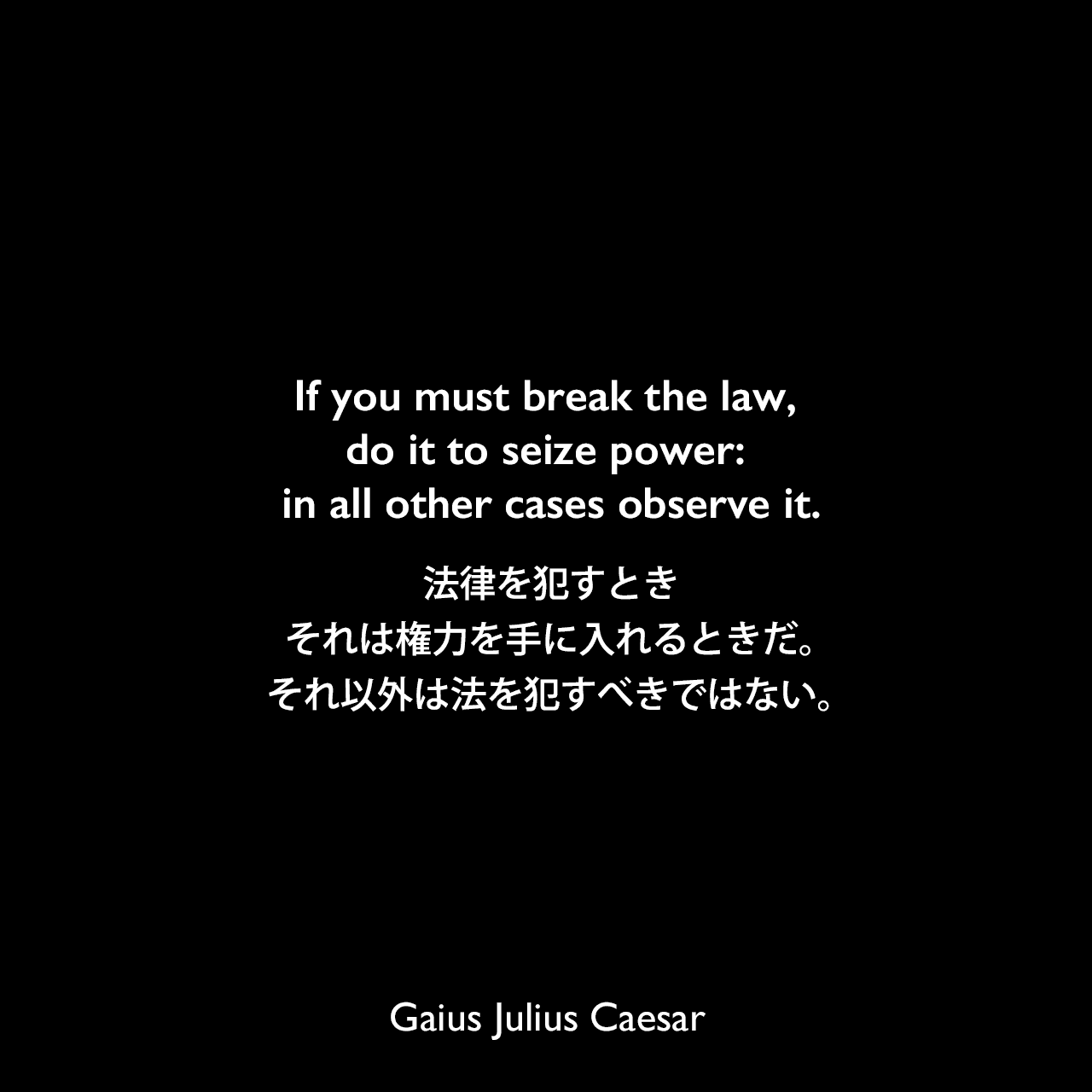 If you must break the law, do it to seize power: in all other cases observe it.法律を犯すとき、それは権力を手に入れるときだ。それ以外は法を犯すべきではない。Gaius Julius Caesar