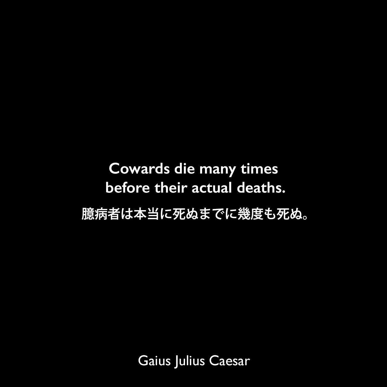 Cowards die many times before their actual deaths.臆病者は本当に死ぬまでに幾度も死ぬ。(シェイクスピア作「ジュリアス・シーザー」のセリフ)Gaius Julius Caesar