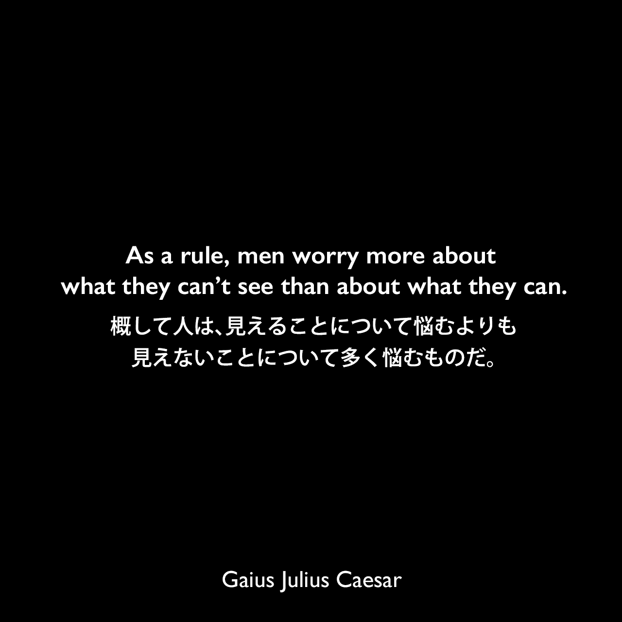 As a rule, men worry more about what they can't see than about what they can.概して人は、見えることについて悩むよりも、見えないことについて多く悩むものだ。Gaius Julius Caesar