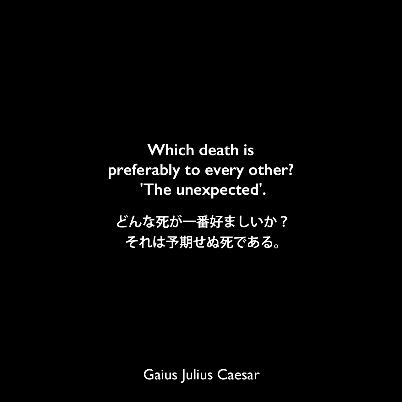 Which death is preferably to every other? 'The unexpected'.どんな死が一番好ましいか?それは予期せぬ死である。Gaius Julius Caesar