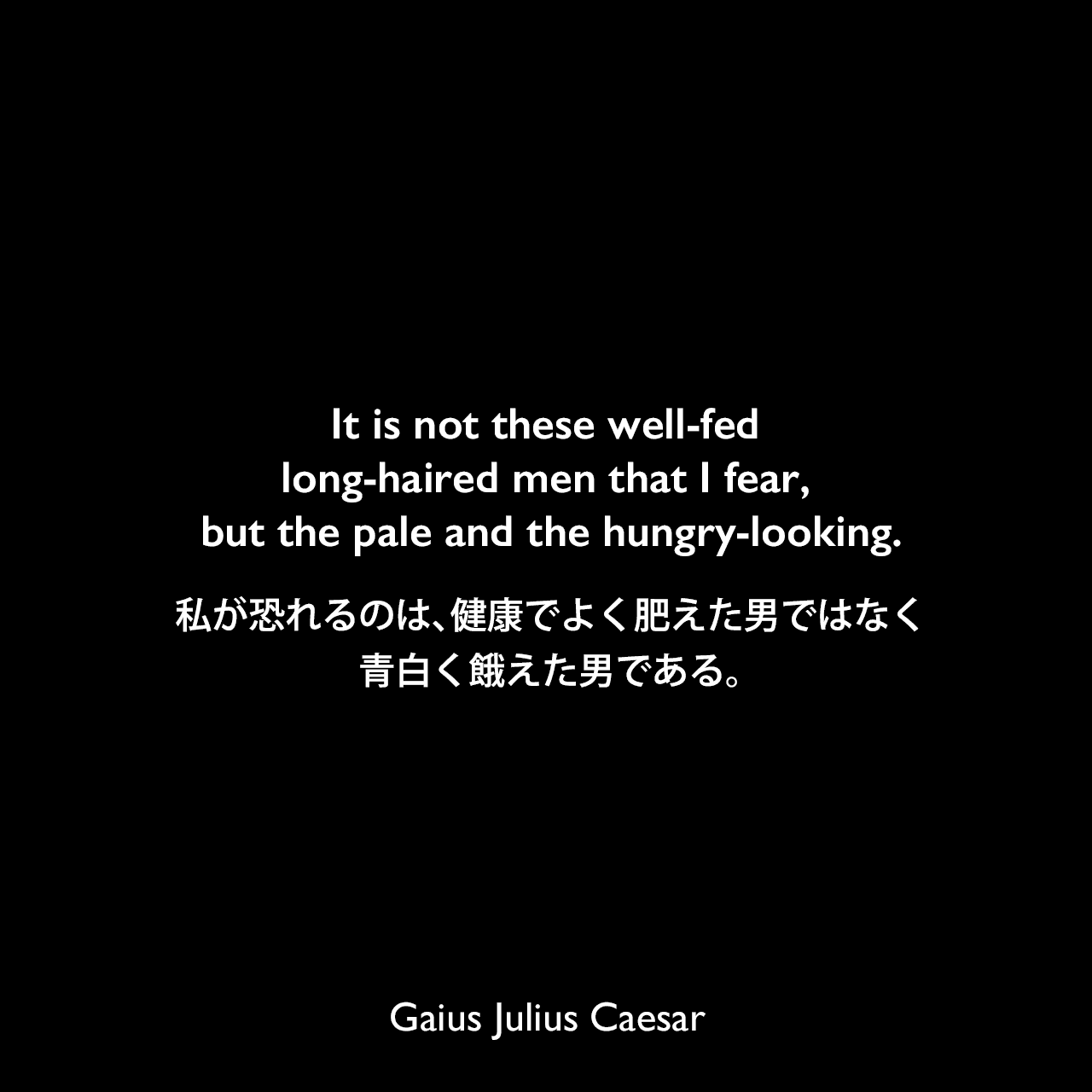 It is not these well-fed long-haired men that I fear, but the pale and the hungry-looking.私が恐れるのは、健康でよく肥えた男ではなく、青白く餓えた男である。Gaius Julius Caesar