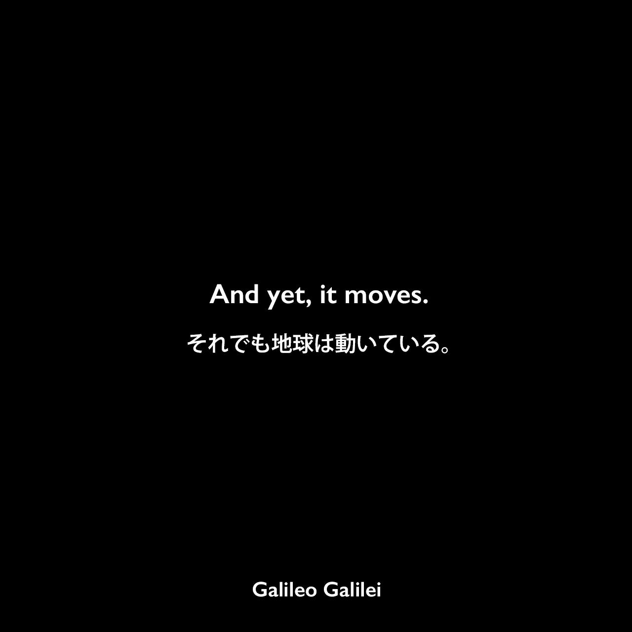 And yet, it moves.それでも地球は動いている。Galileo Galilei