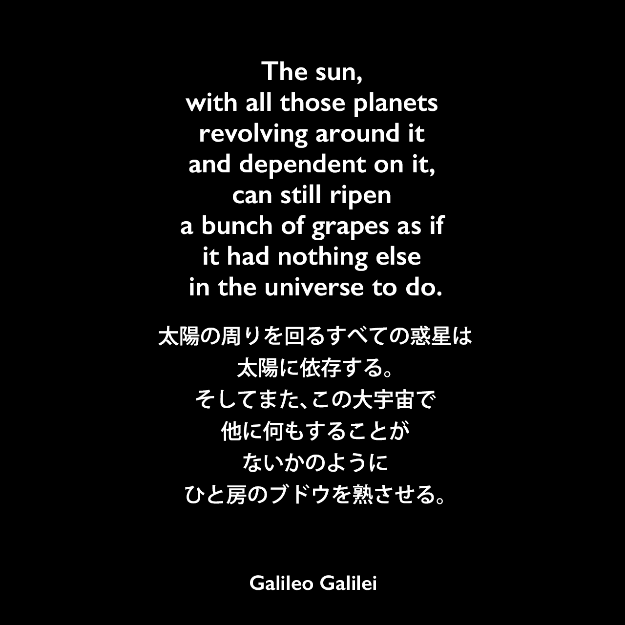 The sun, with all those planets revolving around it and dependent on it, can still ripen a bunch of grapes as if it had nothing else in the universe to do.太陽の周りを回るすべての惑星は太陽に依存する。そしてまた、この大宇宙で他に何もすることがないかのように、ひと房のブドウを熟させる。- ガリレオの本「Dialogue of the Two Chief World Systems」よりGalileo Galilei