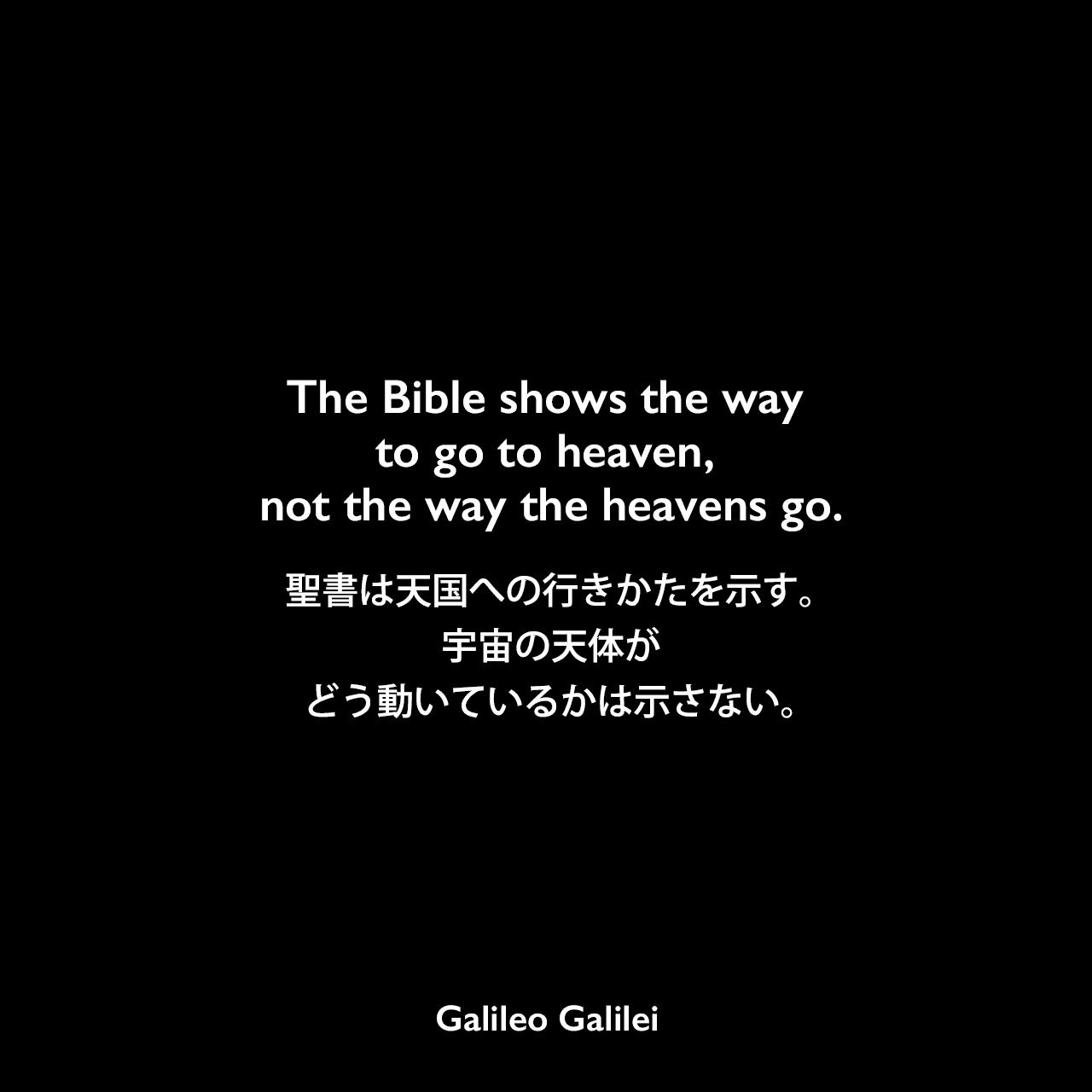 The Bible shows the way to go to heaven, not the way the heavens go.聖書は天国への行きかたを示す。宇宙の天体がどう動いているかは示さない。Galileo Galilei