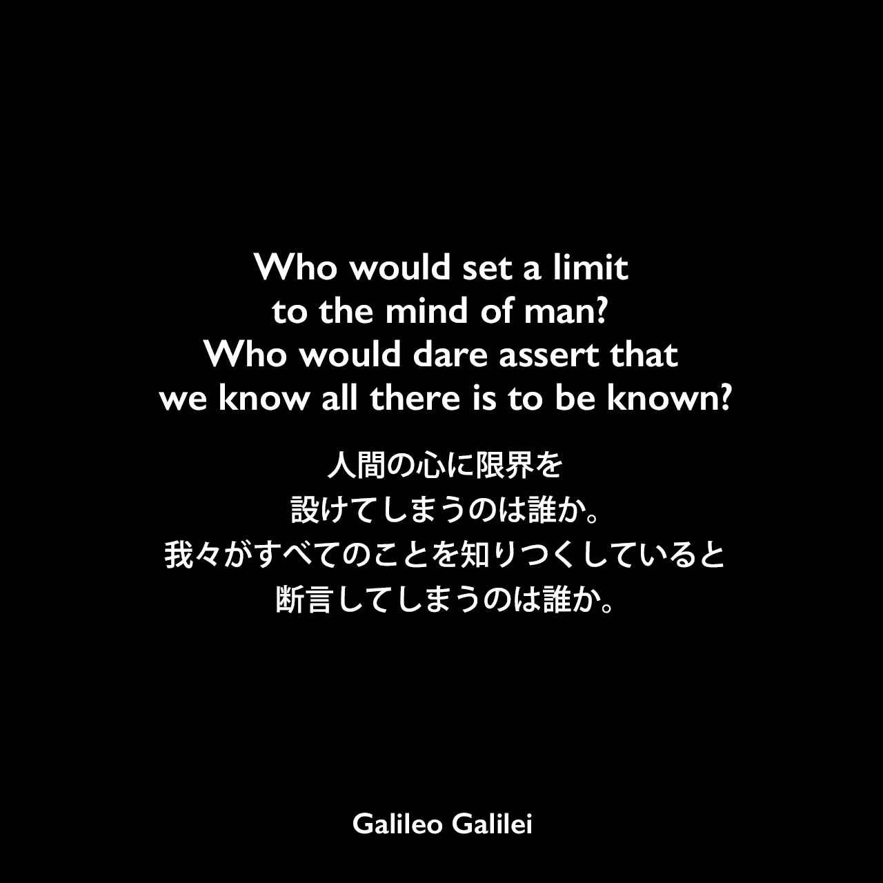 Who would set a limit to the mind of man? Who would dare assert that we know all there is to be known?人間の心に限界を設けてしまうのは誰か。我々がすべてのことを知りつくしていると断言してしまうのは誰か。Galileo Galilei