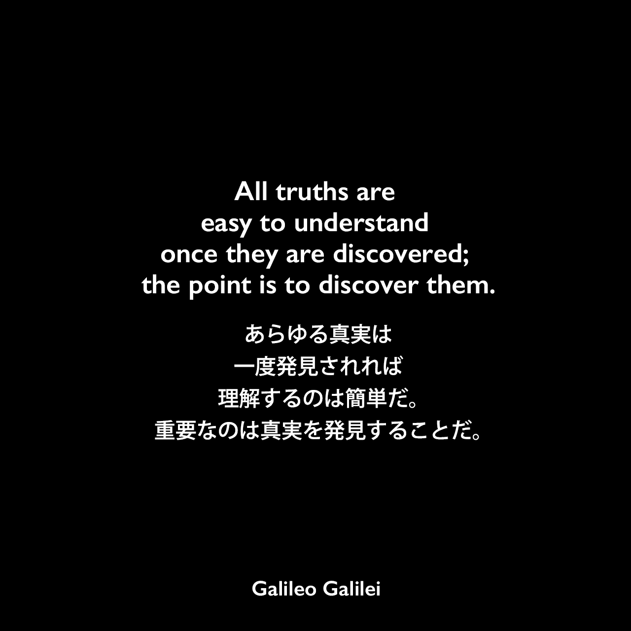 All truths are easy to understand once they are discovered; the point is to discover them.あらゆる真実は一度発見されれば理解するのは簡単だ。重要なのは真実を発見することだ。- メリッサ・ジョバニョーリの本「Angels in the Workplace」よりGalileo Galilei