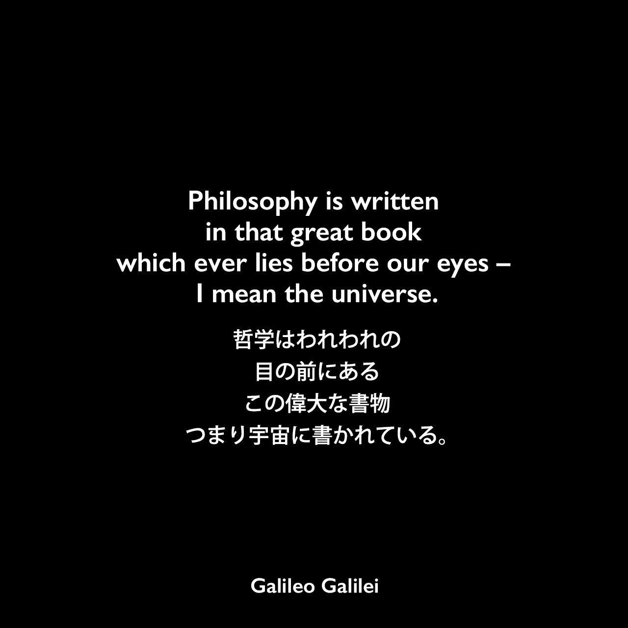 Philosophy is written in that great book which ever lies before our eyes – I mean the universe.哲学はわれわれの目の前にあるこの偉大な書物、つまり宇宙に書かれている。- ガリレオ・ガリレイの本「イル・サジアトーレ」よりGalileo Galilei