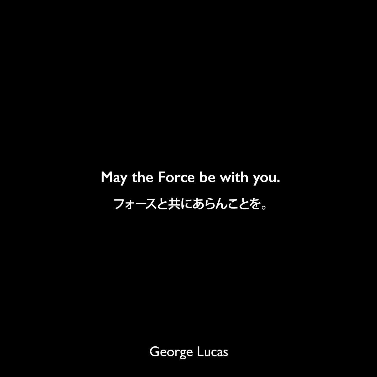 May the Force be with you.フォースと共にあらんことを。-スター・ウォーズシリーズの名言George Lucas