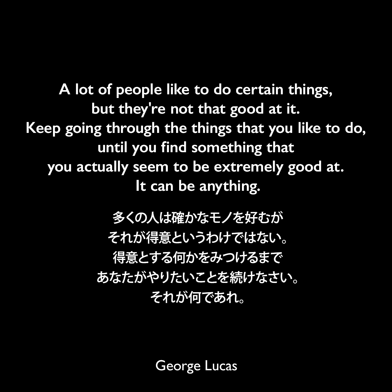 A lot of people like to do certain things, but they're not that good at it. Keep going through the things that you like to do, until you find something that you actually seem to be extremely good at. It can be anything.多くの人は確かなモノを好むが、それが得意というわけではない。得意とする何かをみつけるまであなたがやりたいことを続けなさい。それが何であれ。George Lucas
