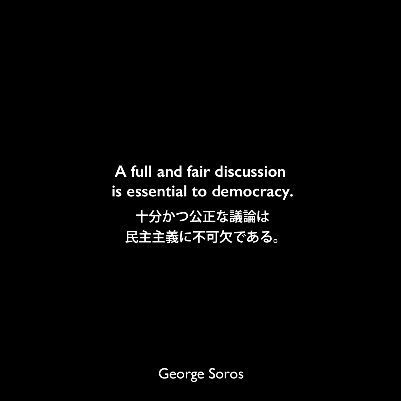 A full and fair discussion is essential to democracy.十分かつ公正な議論は、民主主義に不可欠である。George Soros