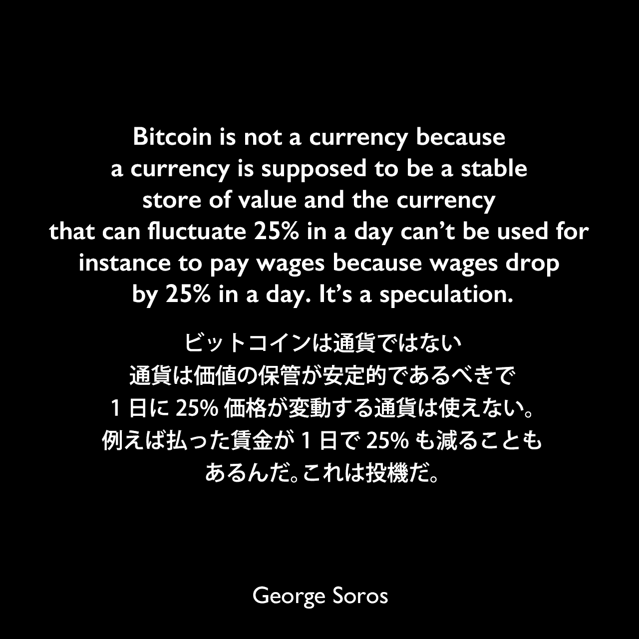 Bitcoin is not a currency because a currency is supposed to be a stable store of value and the currency that can fluctuate 25% in a day can't be used for instance to pay wages because wages drop by 25% in a day. It's a speculation.ビットコインは通貨ではない、通貨は価値の保管が安定的であるべきで、1日に25%価格が変動する通貨は使えない。例えば払った賃金が1日で25%も減ることもあるんだ。これは投機だ。George Soros