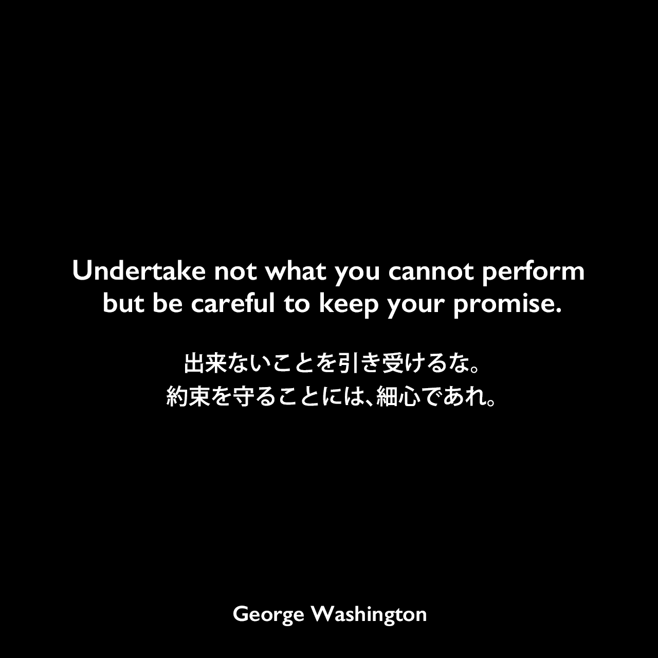 Undertake not what you cannot perform but be careful to keep your promise.出来ないことを引き受けるな。約束を守ることには、細心であれ。George Washington